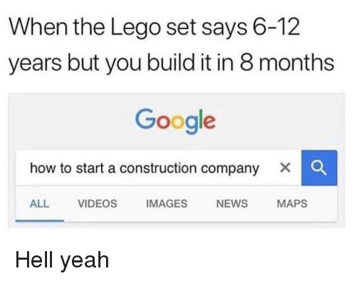 how to start a: When the Lego set says 6-12  years but you build it in 8 months  Google  how to start a construction company X C  ALL VIDEOS IMAGES NEWS MAPS Hell yeah