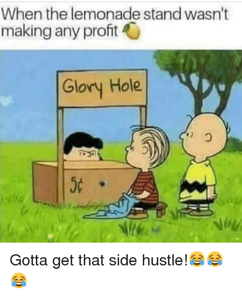 Lemonade, Glory, and Hole: When the lemonade stand wasn't  making any proft  Glory Hole  5c <p>Gotta get that side hustle!😂😂😂</p>