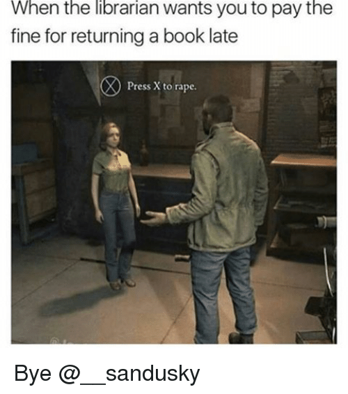 the librarian: When the librarian wants you to pay the  fine for returning a book late  Press X to rape. Bye @__sandusky