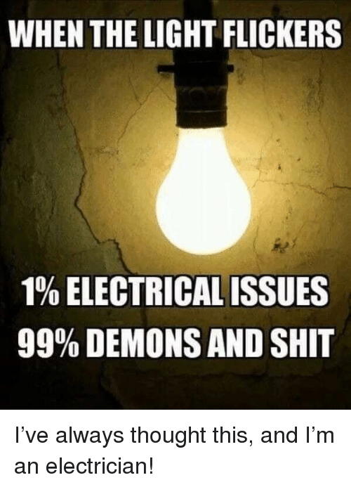 Electrician: WHEN THE LIGHT FLICKERS  190 ELECTRICAL ISSUES  99% DEMONS AND SHIT I've always thought this, and I'm an electrician!