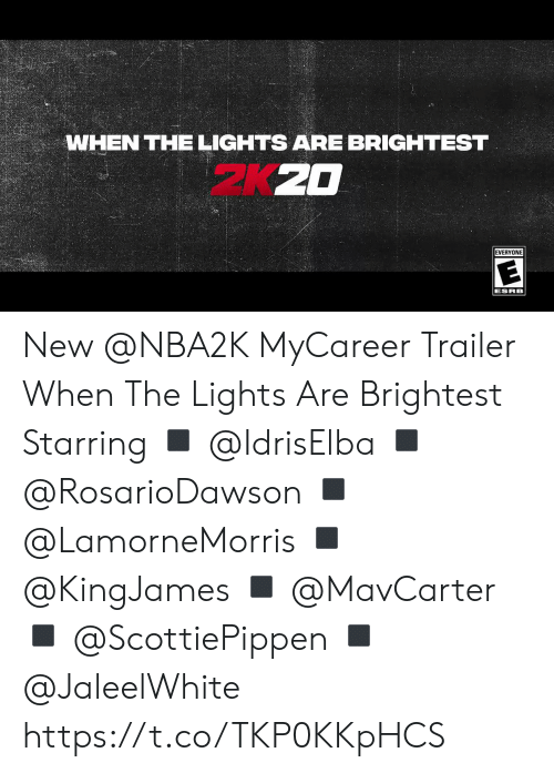 esrb: WHEN THE LIGHTS ARE BRIGHTEST  EVERYONE  ESRB New @NBA2K MyCareer Trailer When The Lights Are Brightest  Starring ◾️ @IdrisElba ◾️ @RosarioDawson  ◾️ @LamorneMorris  ◾️ @KingJames ◾️ @MavCarter ◾️ @ScottiePippen  ◾️ @JaleelWhite   https://t.co/TKP0KKpHCS