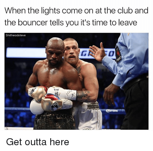 get outta here: When the lights come on at the club and  the bouncer tells you it's time to leave  Shitheadsteve Get outta here