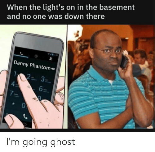 Danny Phantom: When the light's on in the basement  and no one was down there  Danny Phantom  12- 3-  4  6  7 I'm going ghost