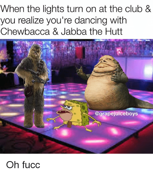 Chewbacca, Club, and Dancing: When the lights turn on at the club &  you realize you're dancing with  Chewbacca & Jabba the Hutt  @grapejuiceboys Oh fucc