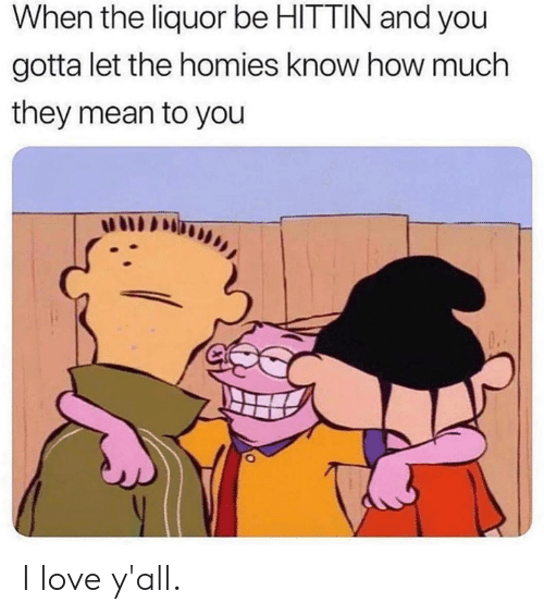 The Homies: When the liquor be HITTIN and you  gotta let the homies know how much  they mean to you I love y'all.