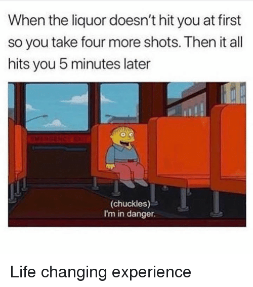 Dank, Life, and Experience: When the liquor doesn't hit you at first  so you take four more shots. Then it all  hits you 5 minutes later  (chuckles)  I'm in danger. Life changing experience