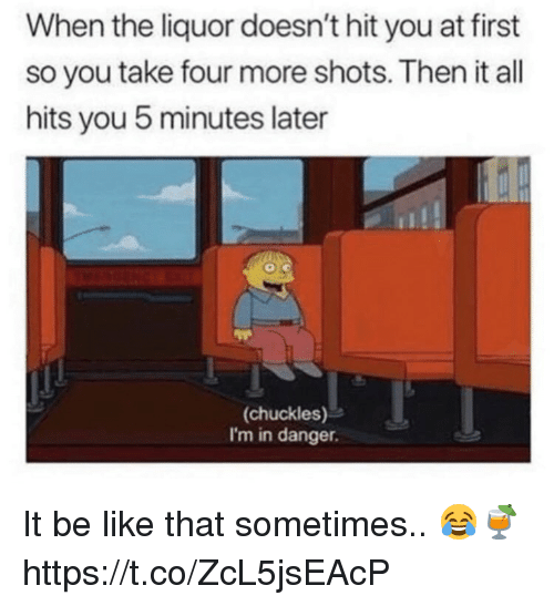 Be Like, All, and First: When the liquor doesn't hit you at first  so you take four more shots. Then it all  hits you 5 minutes later  (chuckles)  I'm in danger. It be like that sometimes.. 😂🍹 https://t.co/ZcL5jsEAcP