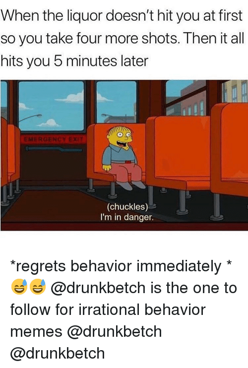 Memes, 🤖, and One: When the liquor doesn't hit you at first  so you take four more shots. Then it all  hits you 5 minutes later  EMERGEN  (chuckles)  I'm in danger. *regrets behavior immediately * 😅😅 @drunkbetch is the one to follow for irrational behavior memes @drunkbetch @drunkbetch