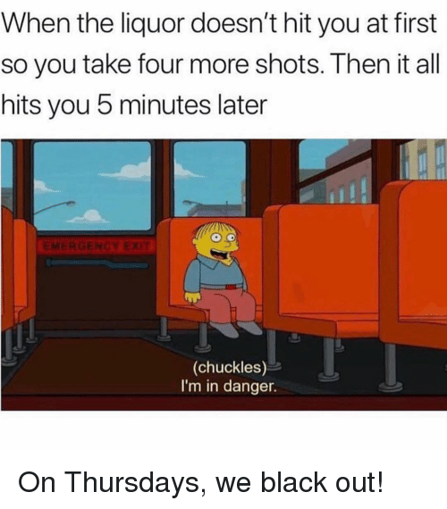 black out: When the liquor doesn't hit you at first  so you take four more shots. Then it all  hits you 5 minutes later  (chuckles)  I'm in danger. On Thursdays, we black out!