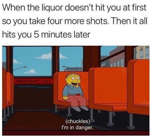 chuckles: When the liquor doesn't hit you at first  so you take four more shots. Then it all  hits you 5 minutes later  EMERGENCYEXIT  (chuckles)  I'm in danger.