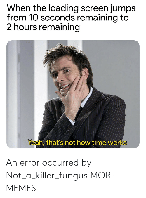 loading: When the loading screen jumps  from 10 seconds remaining to  2 hours remaining  Yeah, that's not how time works An error occurred by Not_a_killer_fungus MORE MEMES