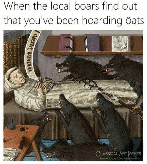 oats: When the local boars find out  that you've been hoarding öats  CLASSICAL ARTMEMES  facebook.com/classicalartimemes