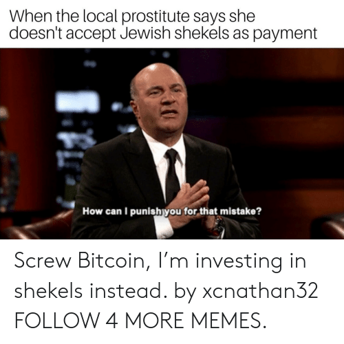 Bitcoin: When the local prostitute says she  doesn't accept Jewish shekels as payment  How can I punishyou for that mistake? Screw Bitcoin, I'm investing in shekels instead. by xcnathan32 FOLLOW 4 MORE MEMES.