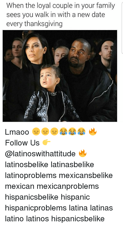 Family, Latinos, and Memes: When the loyal couple in your family  sees you walk in with a new date  every thanksgiving Lmaoo 😑😑😑😂😂😂 🔥 Follow Us 👉 @latinoswithattitude 🔥 latinosbelike latinasbelike latinoproblems mexicansbelike mexican mexicanproblems hispanicsbelike hispanic hispanicproblems latina latinas latino latinos hispanicsbelike