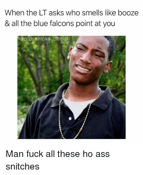 Ass, Memes, and Pop: When the LT asks who smells like booze  & all the blue falcons point at you  @pop smoke official Man fuck all these ho ass snitches