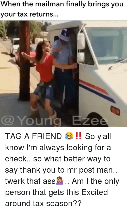 Excits: When the mailman finally brings you  your tax returns...  Young B  Ze TAG A FRIEND 😂‼️ So y'all know I'm always looking for a check.. so what better way to say thank you to mr post man.. twerk that ass💁🏽.. Am I the only person that gets this Excited around tax season??