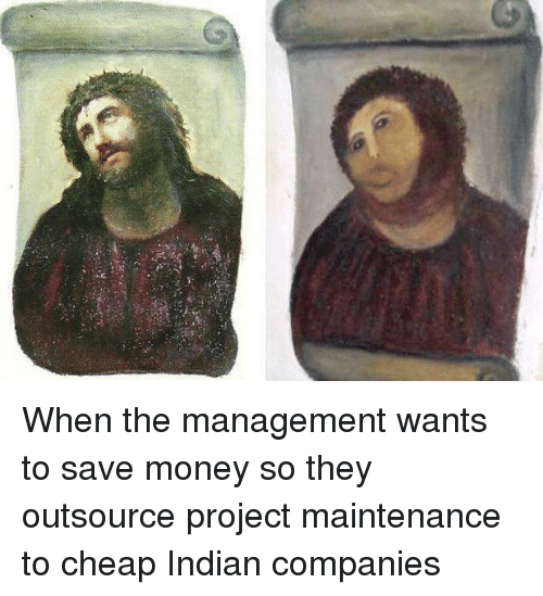 Save Money: When the management wants to save money so they outsource project maintenance to cheap Indian companies