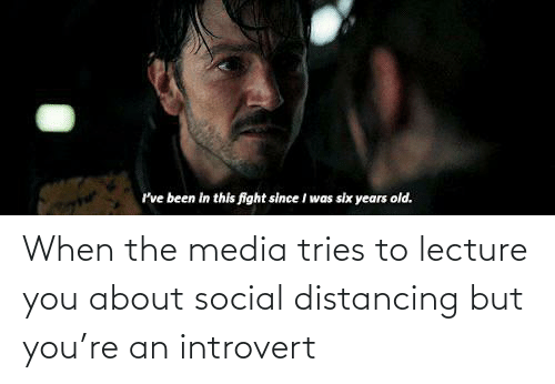 an introvert: When the media tries to lecture you about social distancing but you're an introvert