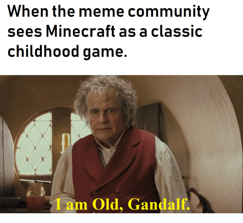 Gandalf: When the meme community  sees Minecraft as a classic  childhood game.  Iam Old, Gandalf