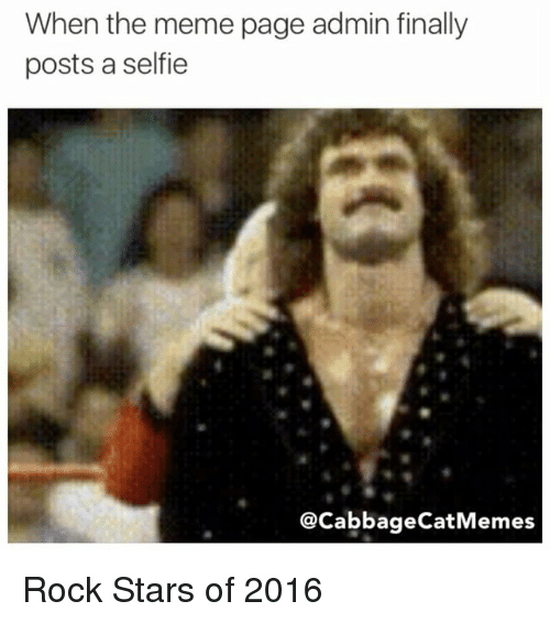 Finals, Meme, and Memes: When the meme page admin finally  posts a selfie  CacabbageCatMemes Rock Stars of 2016