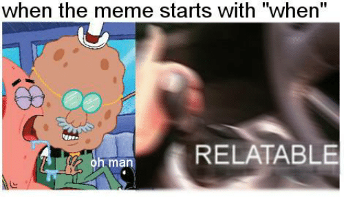 "Meme, SpongeBob, and Relatable: when the meme starts with ""when""  RELATABLE  man"