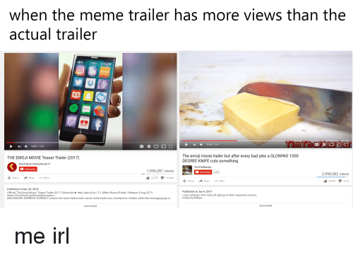 """Mrgear: When the meme trailer has more views than the  actual trailer  Tim  0:54 2:44  I 0:03 1:09  The emoji movie trailer but after every bad joke a GLOWING 1000  THE EMOJI MOVIE Teaser Trailer (2017)  DEGREE KNIFE cuts something  Check  International  TimTheM  Master  C subscribe  1,996,281 views  Subscribe  3,499  2,998,982 views  Add to share More  I 115,964  2,735  Add to Share More  l 4,673  34,675  Published on Dec 20, 2016  Published on Jan 4, 2017  Official """"The Emoji Movie Teaser Trailer 2017 l Subscribe http://abo.yt/kcITJ. Miller Movie #Trailer l Release: 4 Aug 2017  I  I own nothing in this video all right go to their respective owners.  https://K  Check.de/fi  lbq8/  Knifes by MrGear  EMOJIMOVIE: EXPRESS YOURSELF unlocks the never-before-seen secret world inside your smartphone. Hidden within the messaging app is  SHOW MORE  SHOW MORE"""