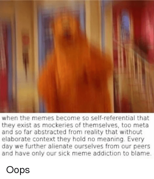 Meme Addiction: when the memes become so self-referential that  they exist as mockeries of themselves, too meta  and so far abstracted from reality that without  elaborate context they hold no meaning. Every  day we further alienate ourselves from our peers  and have only our sick meme addiction to blame. Oops