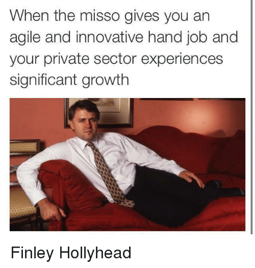 Hand Jobs: When the misso gives you an  agile and innovative hand job and  your private sector experiences  significant growth Finley Hollyhead