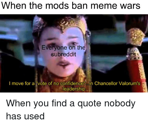 """Ban Meme: When the mods ban meme wars  Everyone on the  subreddit  I move for a """"vote of no confidence"""" .in Chancellor Valorum's  leadership"""
