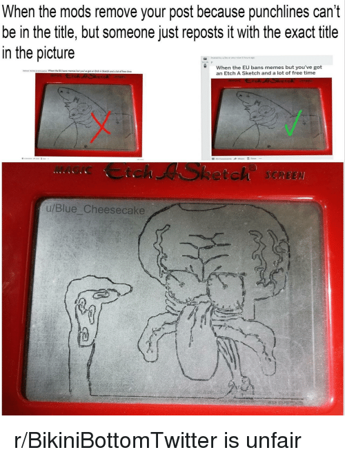 punchlines: When the mods remove your post because punchlines can't  be in the title, but someone just reposts it with the exact title  in the picture  Posted by  5 hours  When the EU bans memes but you've got  an Etch A Sketch and a lot of free time  No dls When the EU bans memes but you've got an Etch A Sketch and a lot of free time  MAGIC Ctch ASketch SCREE  u/Blue Cheesecake r/BikiniBottomTwitter is unfair