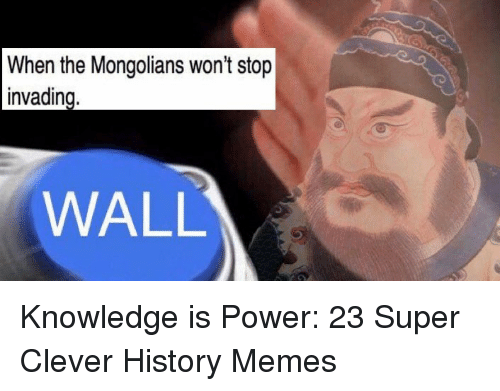 History Memes: When the Mongolians won't stop  WALL <p>Knowledge is Power: 23 Super Clever History Memes</p>