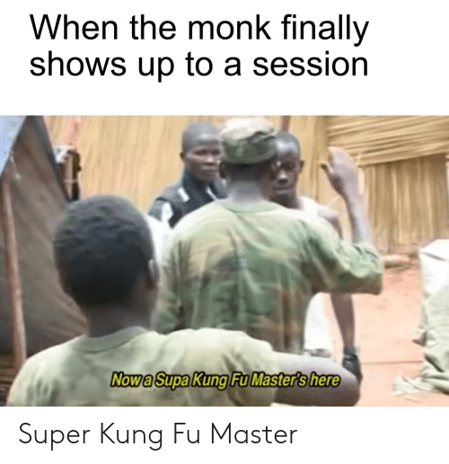 kung fu master: When the monk finally  shows up to a session  Now a Supa Kung Fu Master's here Super Kung Fu Master