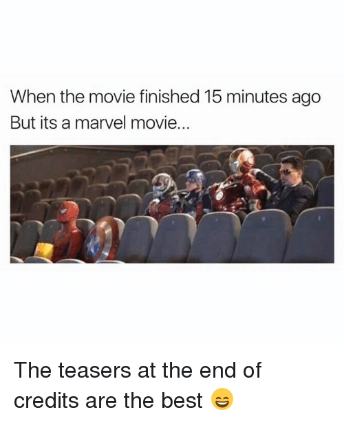Dank, Best, and Marvel: When the movie finished 15 minutes ago  But its a marvel movie. The teasers at the end of credits are the best 😄