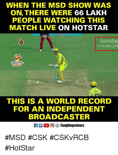 Live, Match, and Record: WHEN THE MSD SHOW WAS  ON THERE WERE 66 LAKH  PEOPLE WATCHING THIS  MATCH LIVE ON HOTSTAR  hotsta  O 6.6M LIVE  AUGHING  THIS IS A WORLD RECORD  FOR AN INDEPENDENT  BROADCASTER  R 。回參/laughingcolours #MSD #CSK #CSKvRCB #HotStar