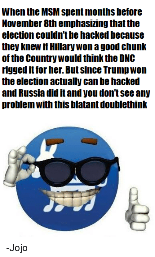 Russia Did It: When the MSM Spent months before  November 8th emphasizing thatthe  election couldn't be hacked because  they knew if Hillary Won a good chunk  of the Country would think the DNC  rigged it for her. But since Trump Won  the election actually canbehacked  and Russia did it and you don't See any  problem With this blatant doublethink -Jojo
