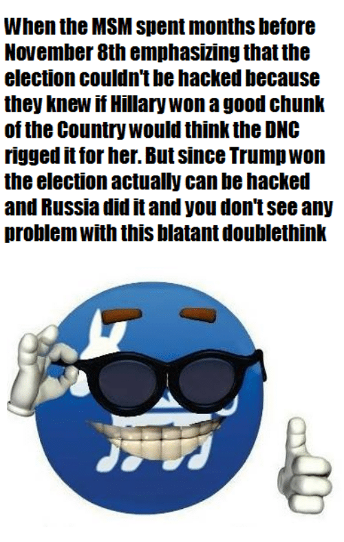 Russia Did It: When the MSM Spent months before  November 8th emphasizing thatthe  election couldn't be hacked because  they knew if Hillary Won a good chunk  of the Country would think the DNC  rigged it for her. But since Trump Won  the election actually canbehacked  and Russia did it and you don't See any  problem With this blatant doublethink