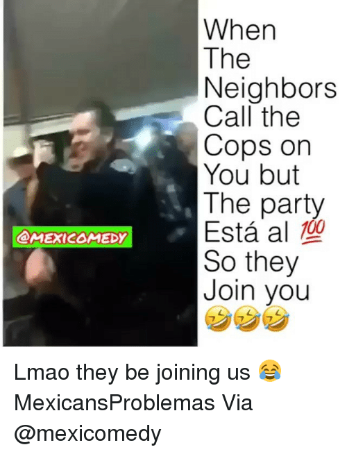 Lmao, Memes, and Party: When  The  Neighbors  Call the  Cops on  You but  The party  Esta al型  So they  Join you  MEXICOMEDY Lmao they be joining us 😂 MexicansProblemas Via @mexicomedy