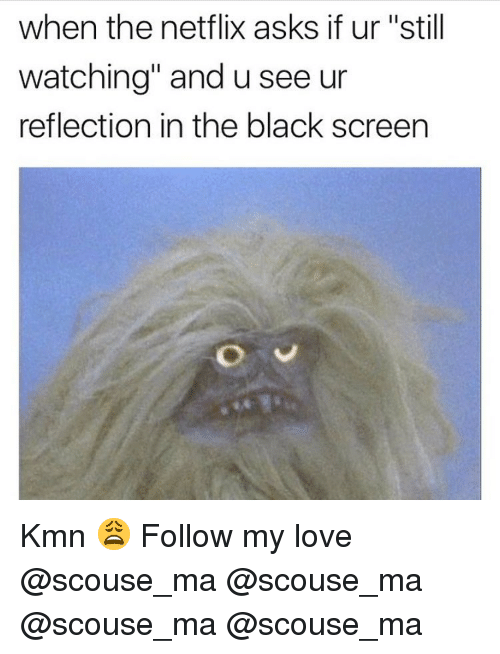 """Kmn: when the netflix asks if ur """"still  watching"""" and u see ur  reflection in the black screen Kmn 😩 Follow my love @scouse_ma @scouse_ma @scouse_ma @scouse_ma"""