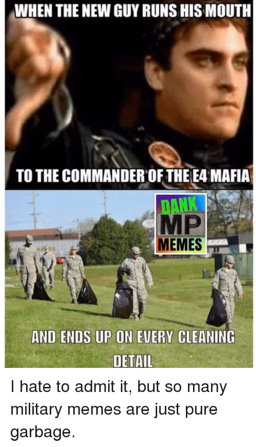 Military Memes: WHEN THE NEW GUY RUNS HIS MOUTH  TO THE COMMANDER OF THE E4 MAFIA  MP  MEMES  AND ENDS UP ON EVERY CLEANING  DETAIL