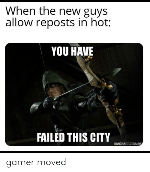 You Have Failed This City: When the new guys  allow reposts in hot:  YOU HAVE  FAILED THIS CITY  makeameme.or gamer moved