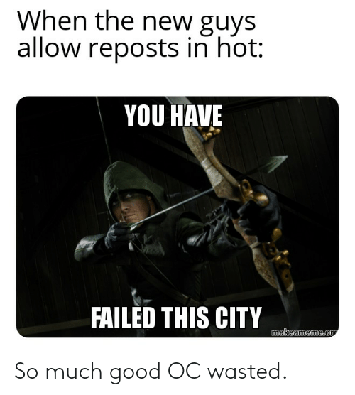 You Have Failed This City: When the new guys  allow reposts in hot:  YOU HAVE  FAILED THIS CITY  makeameme.or So much good OC wasted.