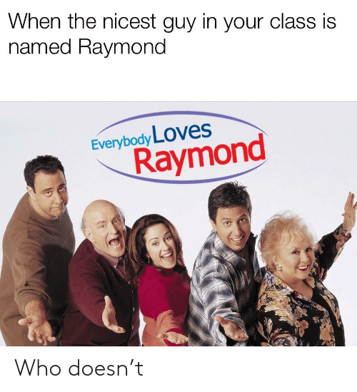 Everybody Loves Raymond: When the nicest guy in your class is  named Raymond  Everybody LOves  Raymond Who doesn't