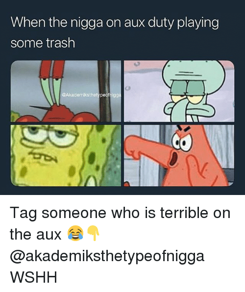 Tag Someone Who Is: When the nigga on aux duty playing  some trash  @Akademiksthetypeofnigg Tag someone who is terrible on the aux 😂👇 @akademiksthetypeofnigga WSHH