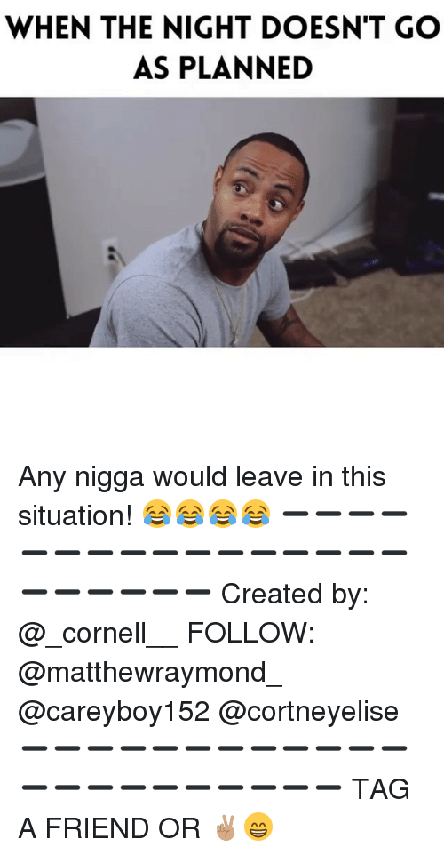 Memes, 🤖, and Cornell: WHEN THE NIGHT DOESN'T GO  AS PLANNED Any nigga would leave in this situation! 😂😂😂😂 ➖➖➖➖➖➖➖➖➖➖➖➖➖➖➖➖➖➖➖➖➖➖ Created by: @_cornell__ FOLLOW: @matthewraymond_ @careyboy152 @cortneyelise ➖➖➖➖➖➖➖➖➖➖➖➖➖➖➖➖➖➖➖➖➖➖ TAG A FRIEND OR ✌🏽😁