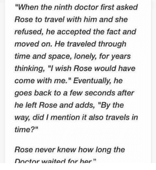 "Doctor, Memes, and Rose: ""When the ninth doctor first asked  Rose to travel with him and she  refused, he accepted the fact and  moved on. He traveled through  time and space, lonely, for years  thinking, wish Rose would have  come with me."" Eventually, he  goes back to a few seconds after  he left Rose and adds, ""By the  way, did I mention it also travels in  time?""  Rose never knew how long the  Doctor waited for her"""