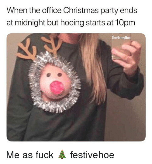 Christmas, Memes, and Party: When the office Christmas party ends  at midnight but hoeing starts at 10pm  TheHornyNun Me as fuck 🎄 festivehoe