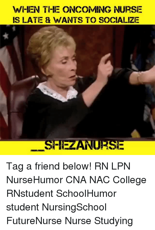 College, Memes, and 🤖: WHEN THE ONCOMING NURSE  IS LATE 8 WANTS TO SOCIALIZE  SHEZANURSE Tag a friend below! RN LPN NurseHumor CNA NAC College RNstudent SchoolHumor student NursingSchool FutureNurse Nurse Studying