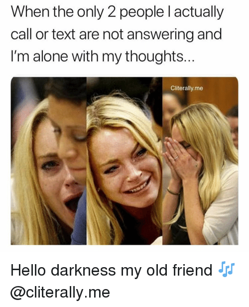 Hello Darkness My Old: When the only 2 people l actually  call or text are not answering and  I'm alone with my thoughts  Cliterally.me Hello darkness my old friend 🎶 @cliterally.me