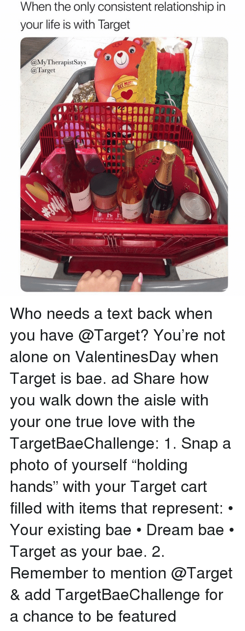 """Text Back: When the only consistent relationship ir  your life is with larget  aMyTherapistSays  @Target  OR00 Who needs a text back when you have @Target? You're not alone on ValentinesDay when Target is bae. ad Share how you walk down the aisle with your one true love with the TargetBaeChallenge: 1. Snap a photo of yourself """"holding hands"""" with your Target cart filled with items that represent: • Your existing bae • Dream bae • Target as your bae. 2. Remember to mention @Target & add TargetBaeChallenge for a chance to be featured"""