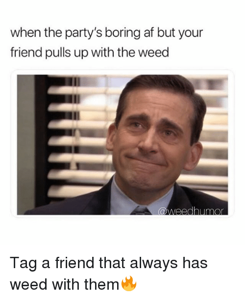 Af, Weed, and Marijuana: when the party's boring af but your  friend pulls up with the weed  @weedhumo Tag a friend that always has weed with them🔥